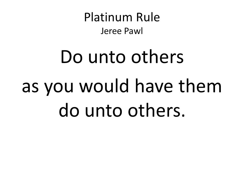 Platinum Rule Jeree Pawl Do unto others as you would have them do unto others.