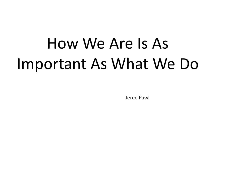 How We Are Is As Important As What We Do Jeree Pawl