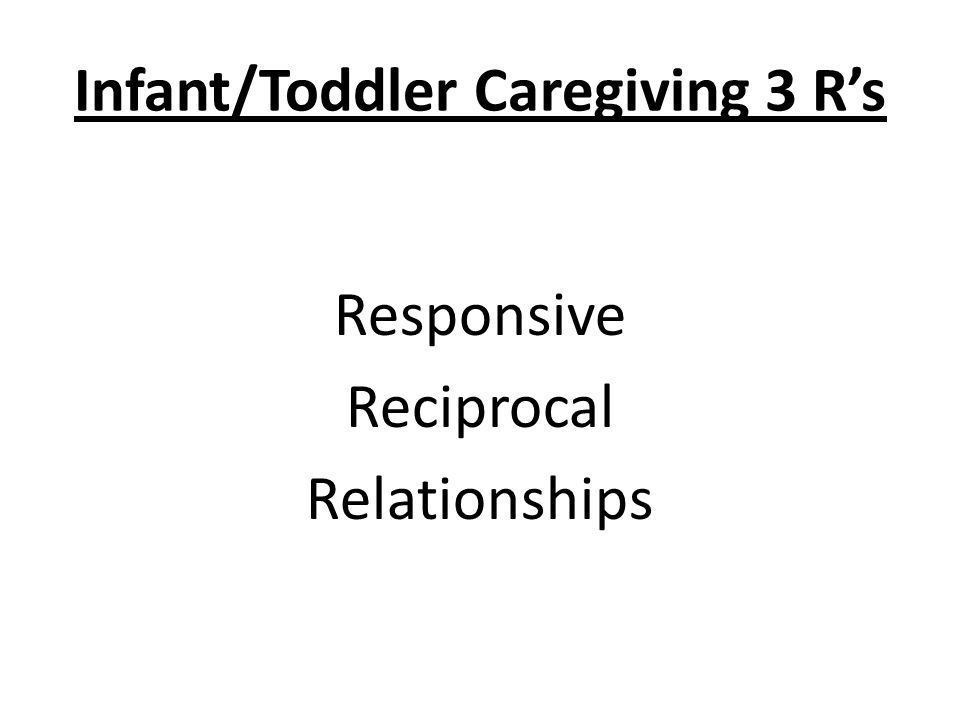 Infant/Toddler Caregiving 3 R's Responsive Reciprocal Relationships