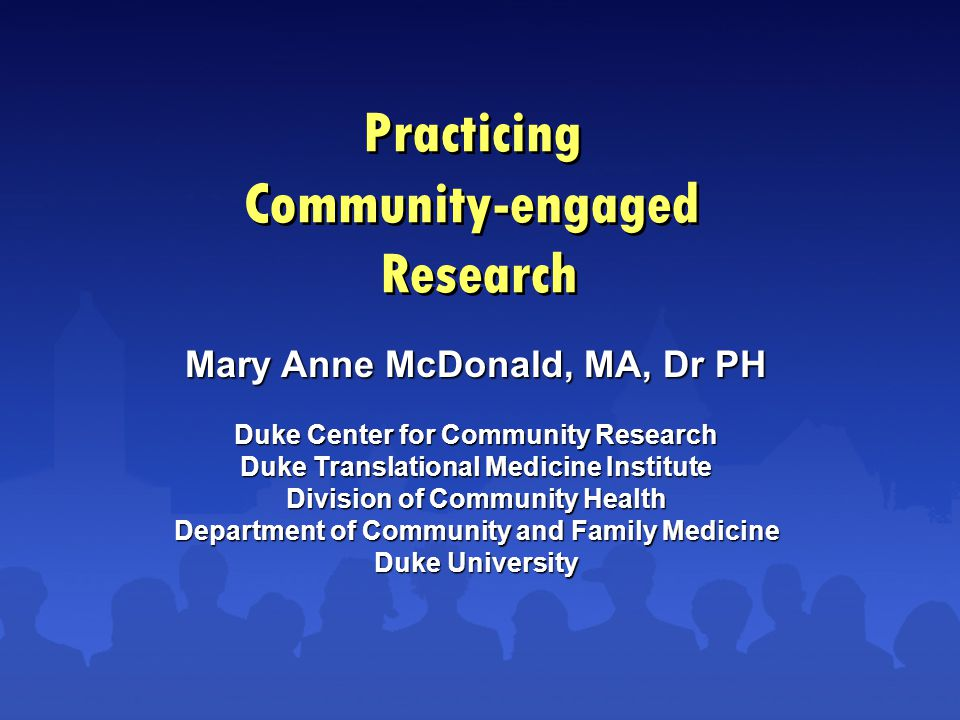 Practicing Community-engaged Research Mary Anne McDonald, MA, Dr PH Duke Center for Community Research Duke Translational Medicine Institute Division of Community Health Department of Community and Family Medicine Duke University