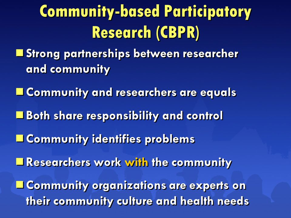  Strong partnerships between researcher and community  Community and researchers are equals  Both share responsibility and control  Community identifies problems  Researchers work with the community  Community organizations are experts on their community culture and health needs  Strong partnerships between researcher and community  Community and researchers are equals  Both share responsibility and control  Community identifies problems  Researchers work with the community  Community organizations are experts on their community culture and health needs Community-based Participatory Research (CBPR)