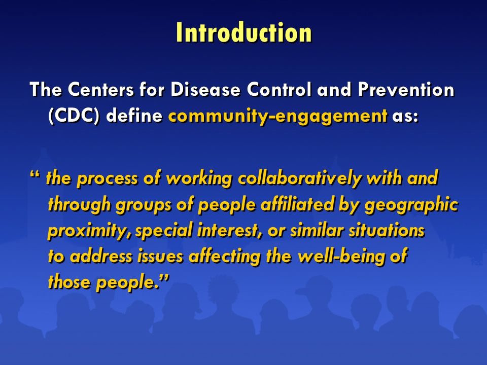 Introduction The Centers for Disease Control and Prevention (CDC) define community-engagement as: the process of working collaboratively with and through groups of people affiliated by geographic proximity, special interest, or similar situations to address issues affecting the well-being of those people. The Centers for Disease Control and Prevention (CDC) define community-engagement as: the process of working collaboratively with and through groups of people affiliated by geographic proximity, special interest, or similar situations to address issues affecting the well-being of those people.