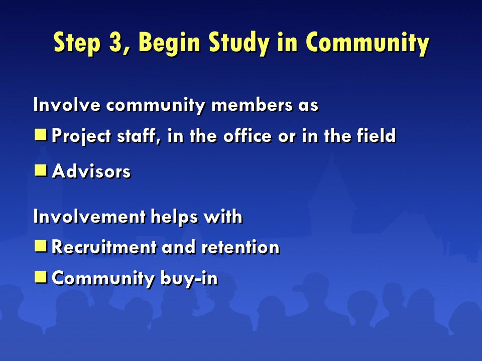 Step 3, Begin Study in Community Involve community members as  Project staff, in the office or in the field  Advisors Involvement helps with  Recruitment and retention  Community buy-in Involve community members as  Project staff, in the office or in the field  Advisors Involvement helps with  Recruitment and retention  Community buy-in