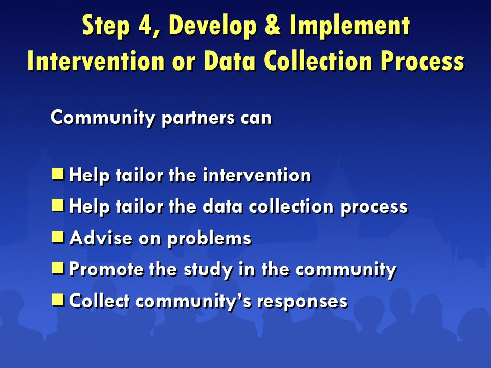 Step 4, Develop & Implement Intervention or Data Collection Process Community partners can  Help tailor the intervention  Help tailor the data collection process  Advise on problems  Promote the study in the community  Collect community's responses Community partners can  Help tailor the intervention  Help tailor the data collection process  Advise on problems  Promote the study in the community  Collect community's responses