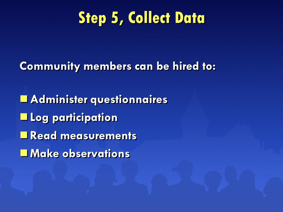 Step 5, Collect Data Community members can be hired to:  Administer questionnaires  Log participation  Read measurements  Make observations Community members can be hired to:  Administer questionnaires  Log participation  Read measurements  Make observations