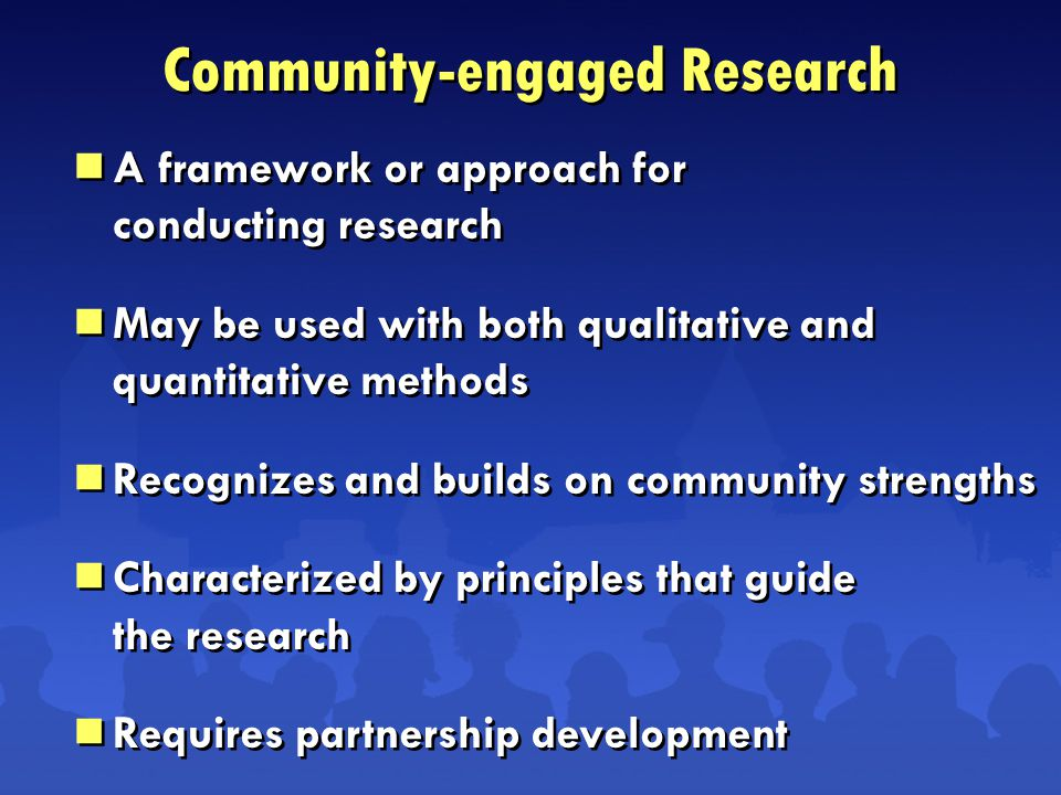 Community-engaged Research  A framework or approach for conducting research  May be used with both qualitative and quantitative methods  Recognizes and builds on community strengths  Characterized by principles that guide the research  Requires partnership development  A framework or approach for conducting research  May be used with both qualitative and quantitative methods  Recognizes and builds on community strengths  Characterized by principles that guide the research  Requires partnership development