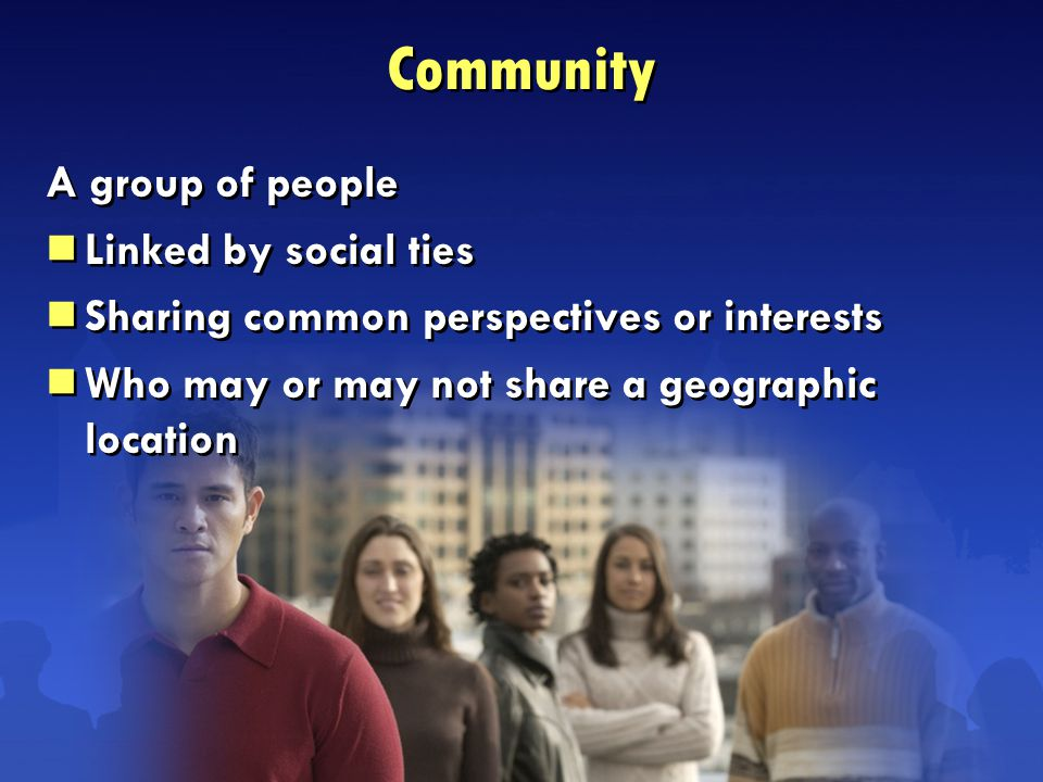 A group of people  Linked by social ties  Sharing common perspectives or interests  Who may or may not share a geographic location A group of people  Linked by social ties  Sharing common perspectives or interests  Who may or may not share a geographic location Community