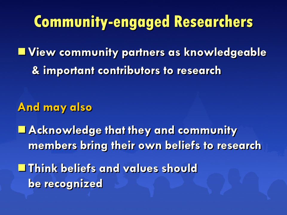  View community partners as knowledgeable & important contributors to research And may also  Acknowledge that they and community members bring their own beliefs to research  Think beliefs and values should be recognized  View community partners as knowledgeable & important contributors to research And may also  Acknowledge that they and community members bring their own beliefs to research  Think beliefs and values should be recognized Community-engaged Researchers