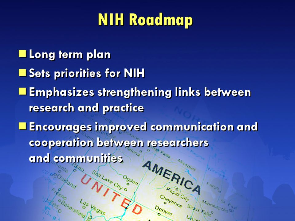 NIH Roadmap  Long term plan  Sets priorities for NIH  Emphasizes strengthening links between research and practice  Encourages improved communication and cooperation between researchers and communities  Long term plan  Sets priorities for NIH  Emphasizes strengthening links between research and practice  Encourages improved communication and cooperation between researchers and communities