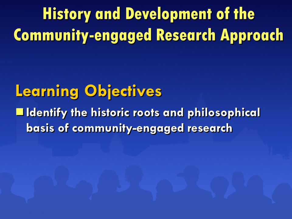 Learning Objectives  Identify the historic roots and philosophical basis of community-engaged research Learning Objectives  Identify the historic roots and philosophical basis of community-engaged research History and Development of the Community-engaged Research Approach
