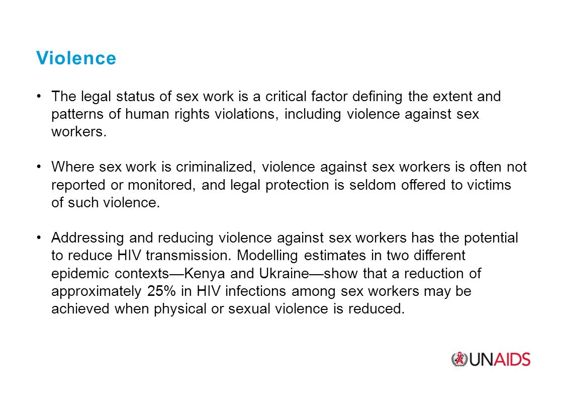 Violence The legal status of sex work is a critical factor defining the extent and patterns of human rights violations, including violence against sex workers.