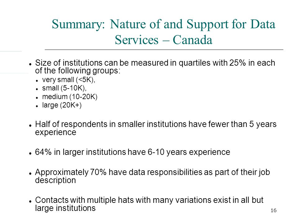 16 Summary: Nature of and Support for Data Services – Canada Size of institutions can be measured in quartiles with 25% in each of the following groups: very small (<5K), small (5-10K), medium (10-20K) large (20K+) Half of respondents in smaller institutions have fewer than 5 years experience 64% in larger institutions have 6-10 years experience Approximately 70% have data responsibilities as part of their job description Contacts with multiple hats with many variations exist in all but large institutions