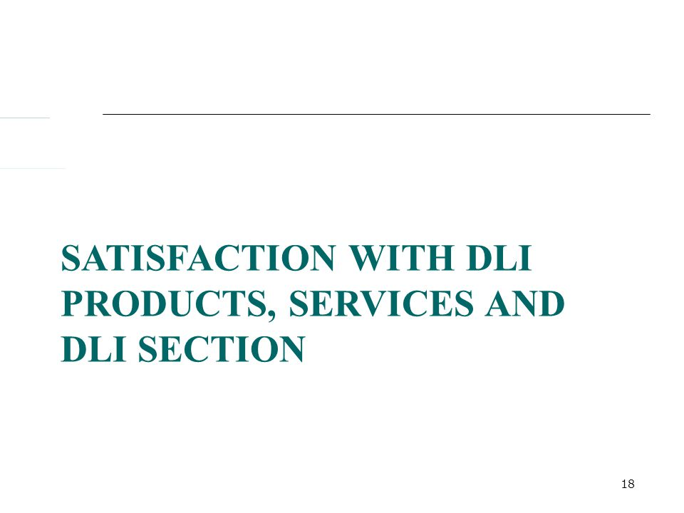 18 SATISFACTION WITH DLI PRODUCTS, SERVICES AND DLI SECTION