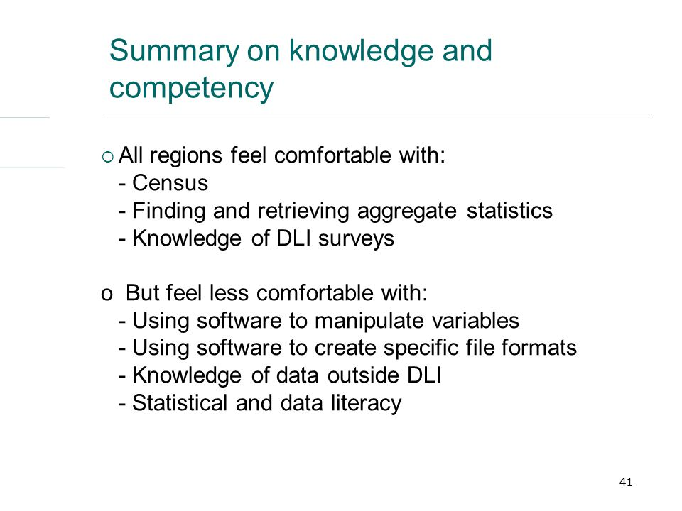 41 Summary on knowledge and competency  All regions feel comfortable with: - Census - Finding and retrieving aggregate statistics - Knowledge of DLI surveys o But feel less comfortable with: - Using software to manipulate variables - Using software to create specific file formats - Knowledge of data outside DLI - Statistical and data literacy