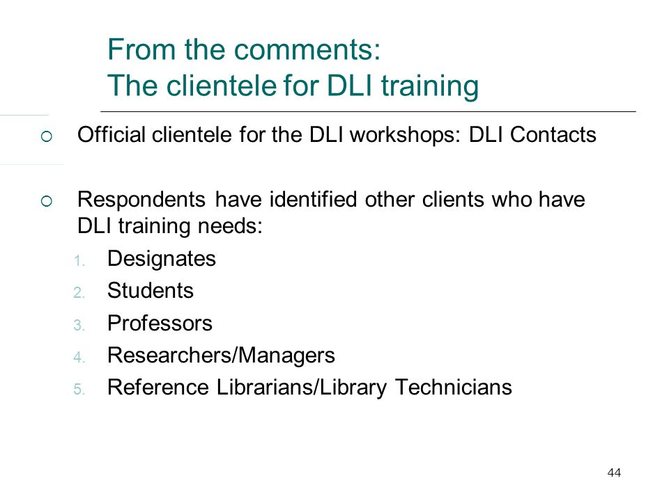 44 From the comments: The clientele for DLI training  Official clientele for the DLI workshops: DLI Contacts  Respondents have identified other clients who have DLI training needs: 1.