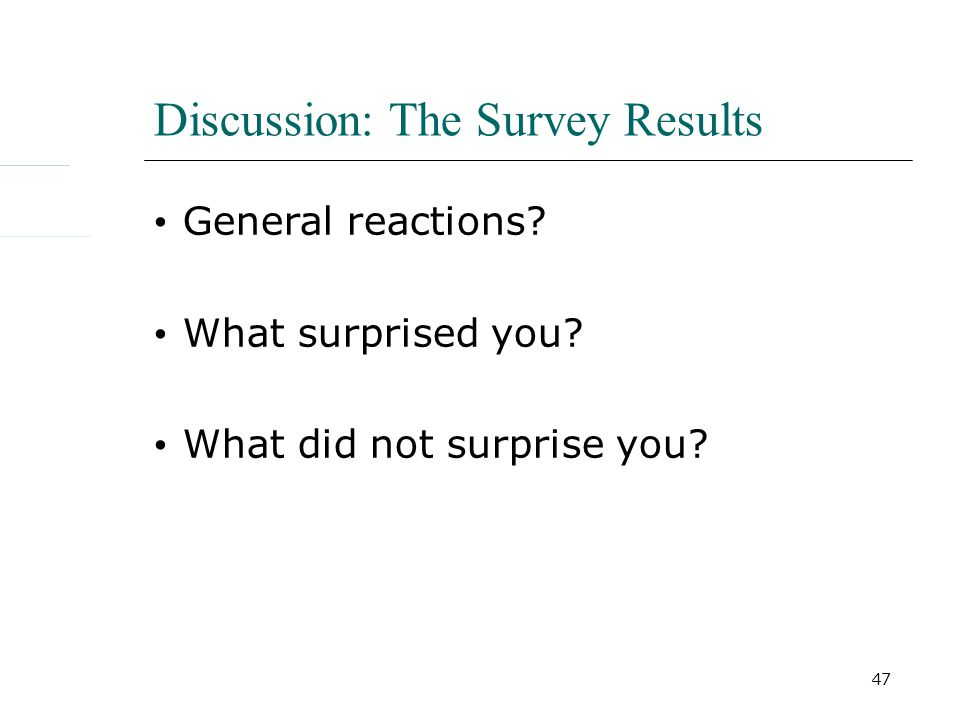 47 Discussion: The Survey Results General reactions What surprised you What did not surprise you