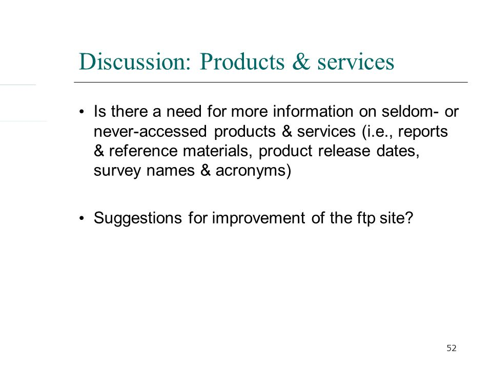 52 Discussion: Products & services Is there a need for more information on seldom- or never-accessed products & services (i.e., reports & reference materials, product release dates, survey names & acronyms) Suggestions for improvement of the ftp site