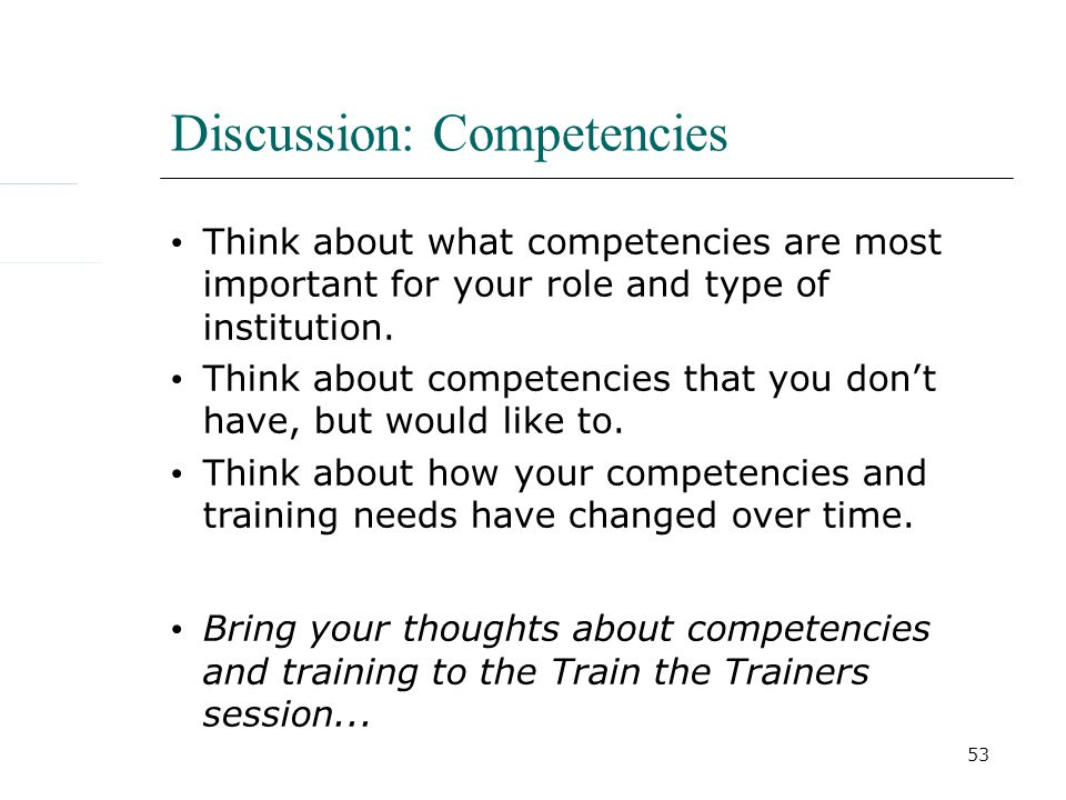 53 Discussion: Competencies Think about what competencies are most important for your role and type of institution.