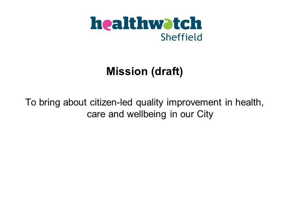 Mission (draft) To bring about citizen-led quality improvement in health, care and wellbeing in our City