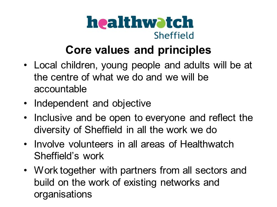 Core values and principles Local children, young people and adults will be at the centre of what we do and we will be accountable Independent and objective Inclusive and be open to everyone and reflect the diversity of Sheffield in all the work we do Involve volunteers in all areas of Healthwatch Sheffield's work Work together with partners from all sectors and build on the work of existing networks and organisations