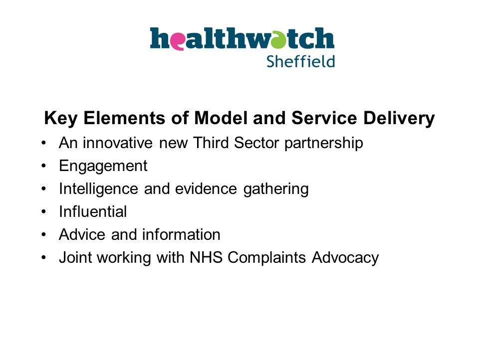 Key Elements of Model and Service Delivery An innovative new Third Sector partnership Engagement Intelligence and evidence gathering Influential Advice and information Joint working with NHS Complaints Advocacy