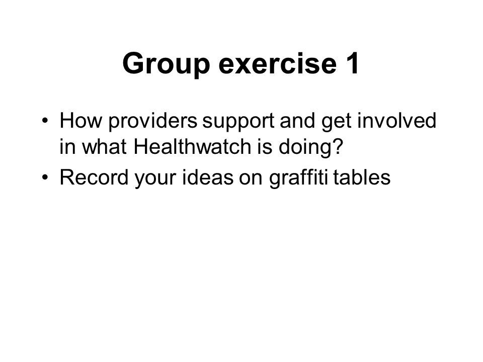 Group exercise 1 How providers support and get involved in what Healthwatch is doing.