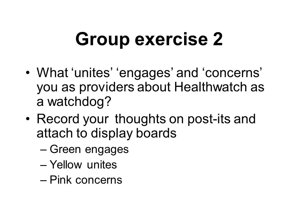 Group exercise 2 What 'unites' 'engages' and 'concerns' you as providers about Healthwatch as a watchdog.