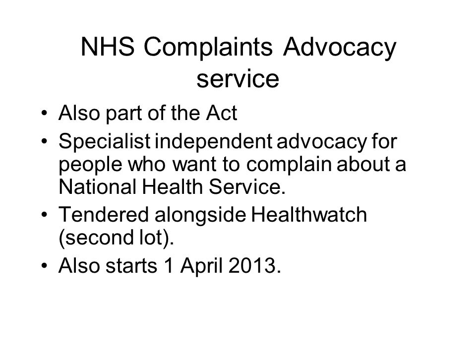 NHS Complaints Advocacy service Also part of the Act Specialist independent advocacy for people who want to complain about a National Health Service.