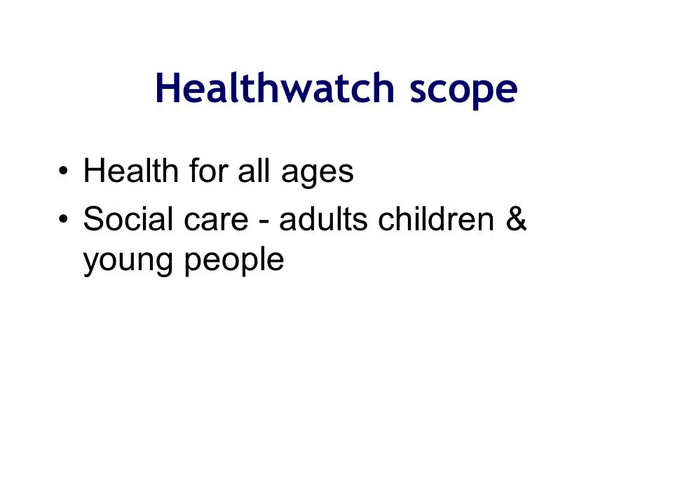 Health for all ages Social care - adults children & young people Healthwatch scope