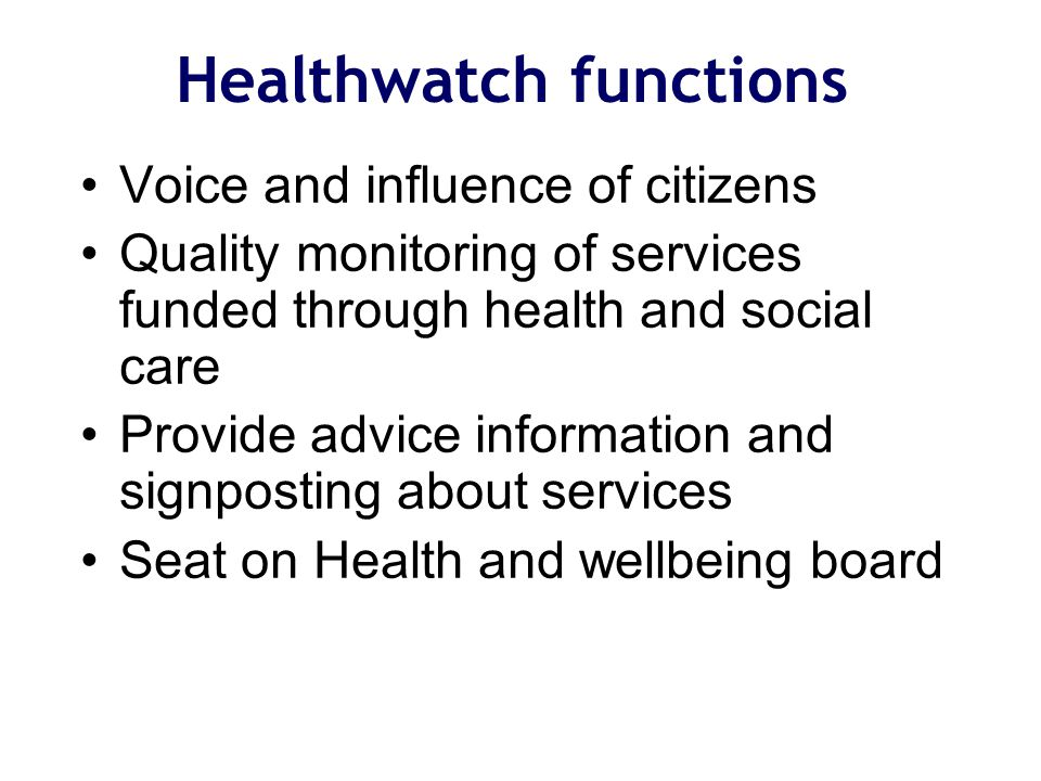 Healthwatch functions Voice and influence of citizens Quality monitoring of services funded through health and social care Provide advice information and signposting about services Seat on Health and wellbeing board