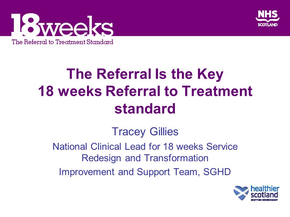 The Referral Is the Key 18 weeks Referral to Treatment standard Tracey Gillies National Clinical Lead for 18 weeks Service Redesign and Transformation Improvement and Support Team, SGHD
