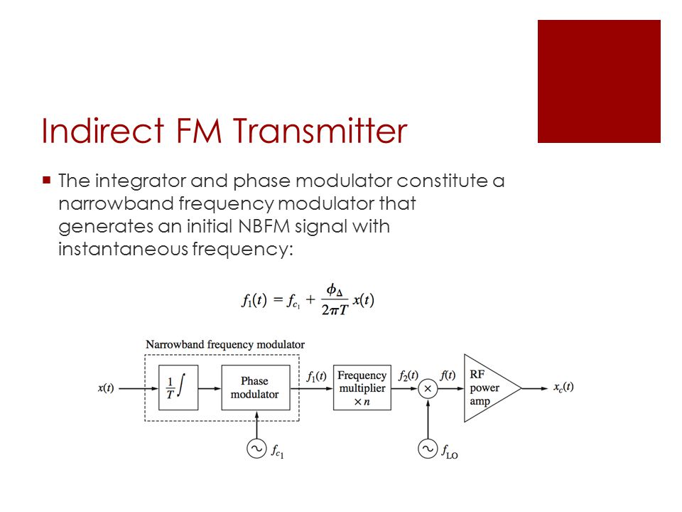 Indirect FM Transmitter  The integrator and phase modulator constitute a narrowband frequency modulator that generates an initial NBFM signal with instantaneous frequency: