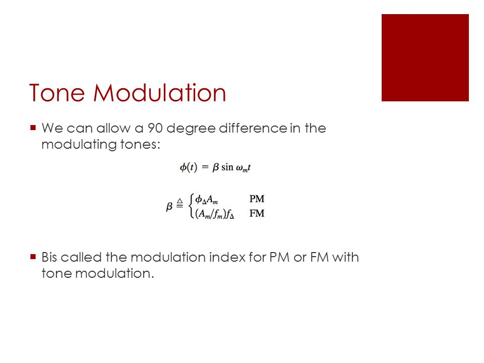 Tone Modulation  We can allow a 90 degree difference in the modulating tones:  Βis called the modulation index for PM or FM with tone modulation.