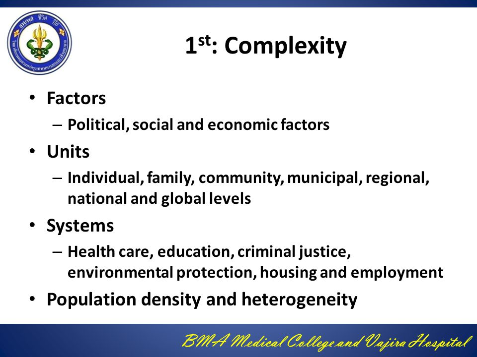 BMA Medical College and Vajira Hospital 1 st : Complexity Factors – Political, social and economic factors Units – Individual, family, community, municipal, regional, national and global levels Systems – Health care, education, criminal justice, environmental protection, housing and employment Population density and heterogeneity