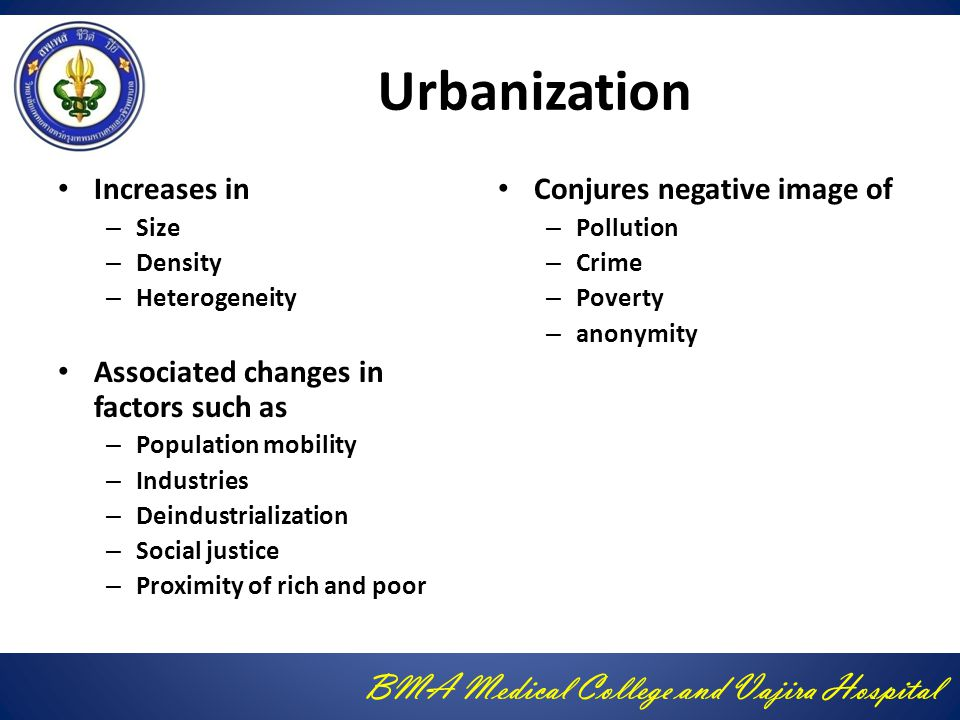 BMA Medical College and Vajira Hospital Urbanization Increases in – Size – Density – Heterogeneity Associated changes in factors such as – Population mobility – Industries – Deindustrialization – Social justice – Proximity of rich and poor Conjures negative image of – Pollution – Crime – Poverty – anonymity