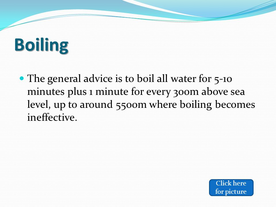 Boiling The general advice is to boil all water for 5-10 minutes plus 1 minute for every 300m above sea level, up to around 5500m where boiling becomes ineffective.