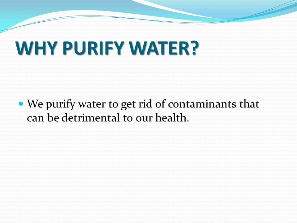 WHY PURIFY WATER We purify water to get rid of contaminants that can be detrimental to our health.