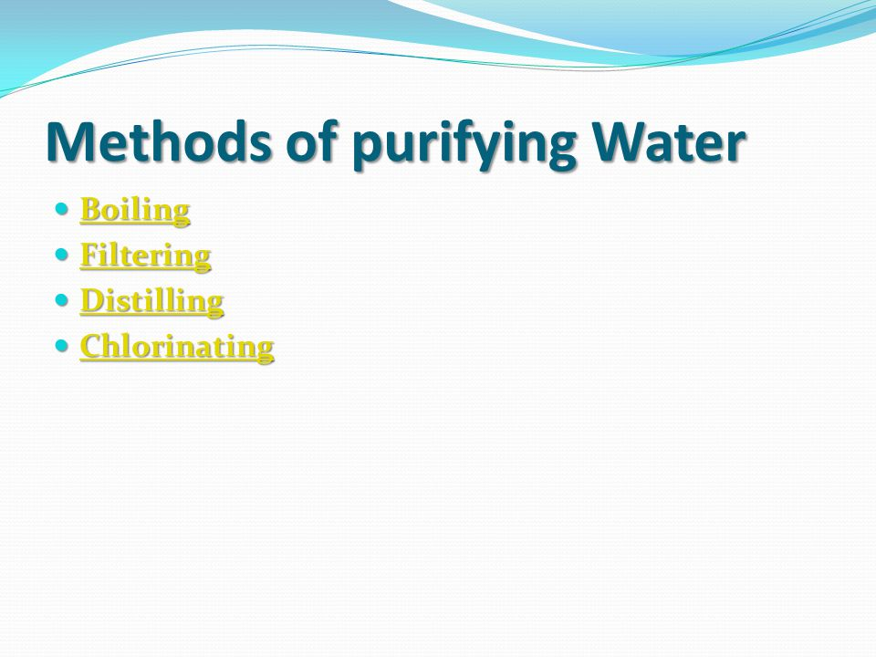 Methods of purifying Water Boiling Boiling Boiling Filtering Filtering Filtering Distilling Distilling Distilling Chlorinating Chlorinating Chlorinating