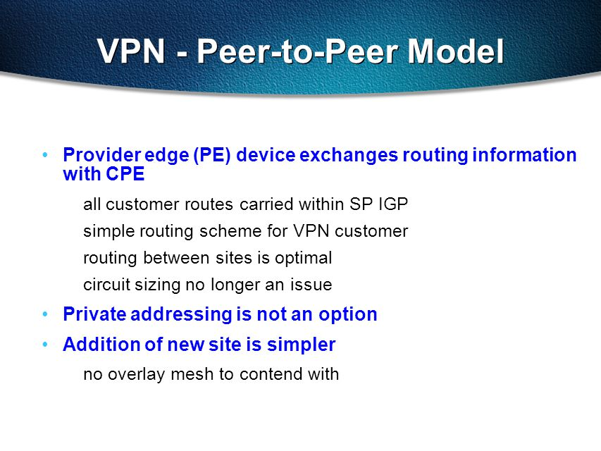 Provider edge (PE) device exchanges routing information with CPE all customer routes carried within SP IGP simple routing scheme for VPN customer routing between sites is optimal circuit sizing no longer an issue Private addressing is not an option Addition of new site is simpler no overlay mesh to contend with