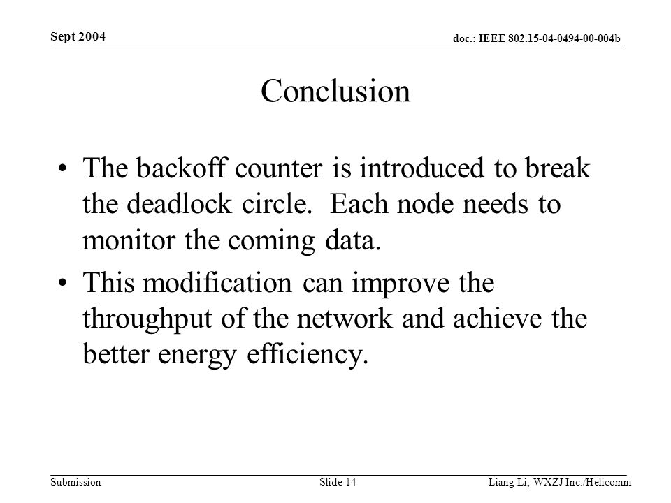 doc.: IEEE b Submission Sept 2004 Liang Li, WXZJ Inc./Helicomm Slide 14 Conclusion The backoff counter is introduced to break the deadlock circle.