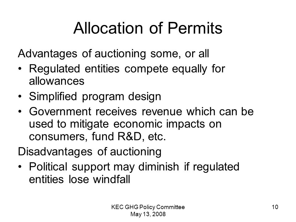 KEC GHG Policy Committee May 13, Allocation of Permits Advantages of auctioning some, or all Regulated entities compete equally for allowances Simplified program design Government receives revenue which can be used to mitigate economic impacts on consumers, fund R&D, etc.