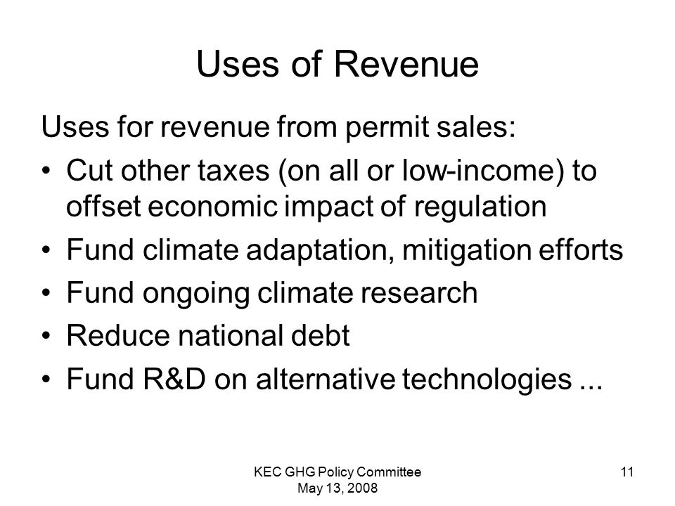 KEC GHG Policy Committee May 13, Uses of Revenue Uses for revenue from permit sales: Cut other taxes (on all or low-income) to offset economic impact of regulation Fund climate adaptation, mitigation efforts Fund ongoing climate research Reduce national debt Fund R&D on alternative technologies...