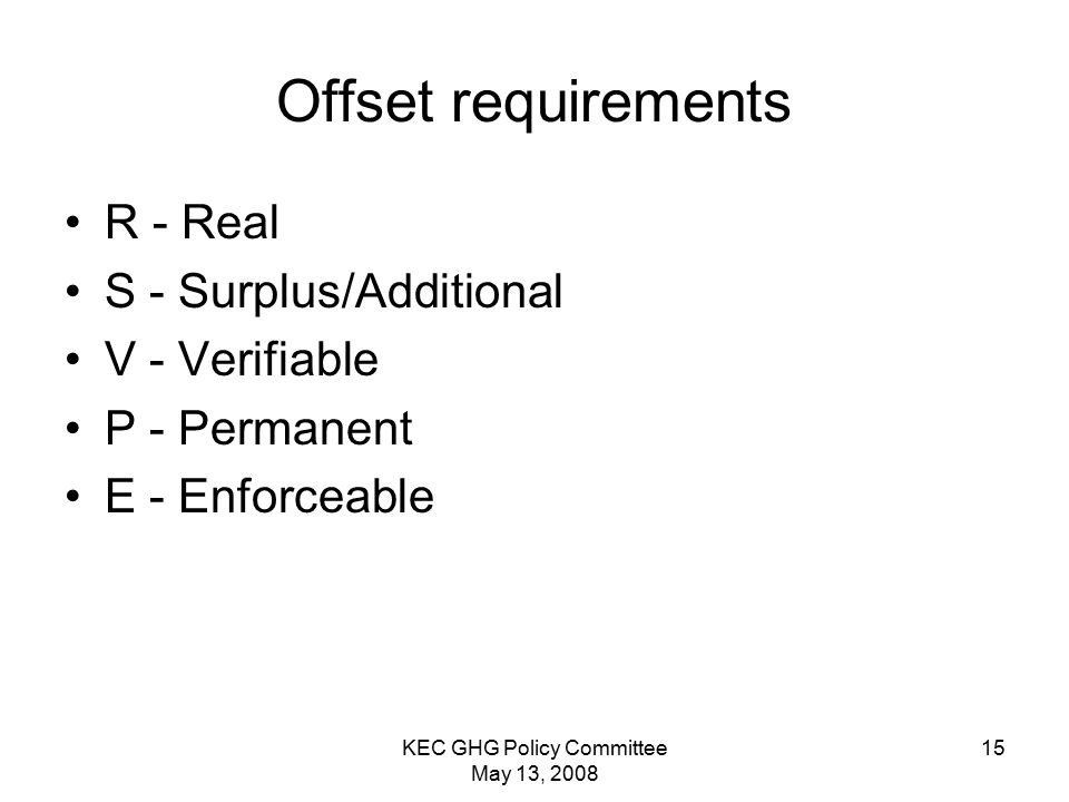 KEC GHG Policy Committee May 13, Offset requirements R - Real S - Surplus/Additional V - Verifiable P - Permanent E - Enforceable