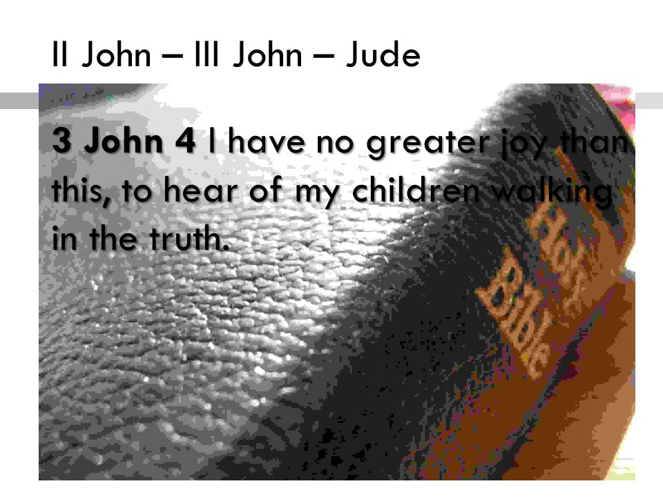 II John – III John – Jude The Incarnation of Truth 3 John 4 I have no greater joy than this, to hear of my children walking in the truth.