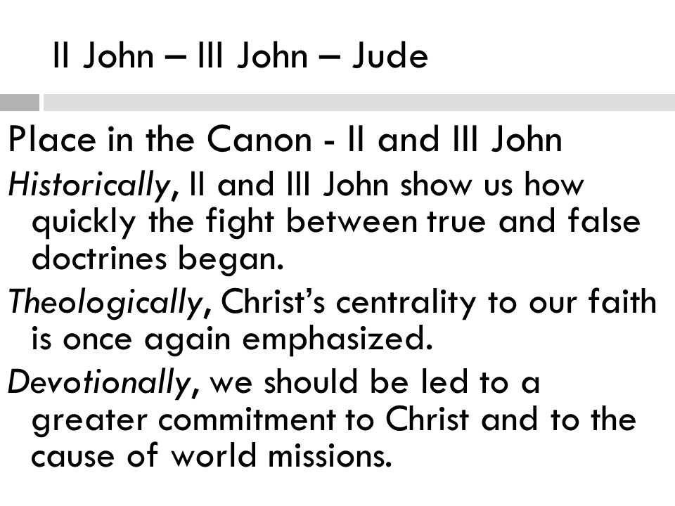 II John – III John – Jude Place in the Canon - II and III John Historically, II and III John show us how quickly the fight between true and false doctrines began.