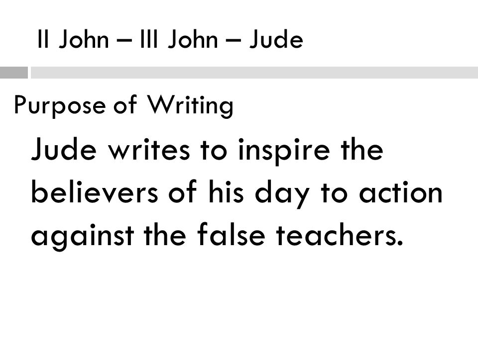 II John – III John – Jude Purpose of Writing Jude writes to inspire the believers of his day to action against the false teachers.