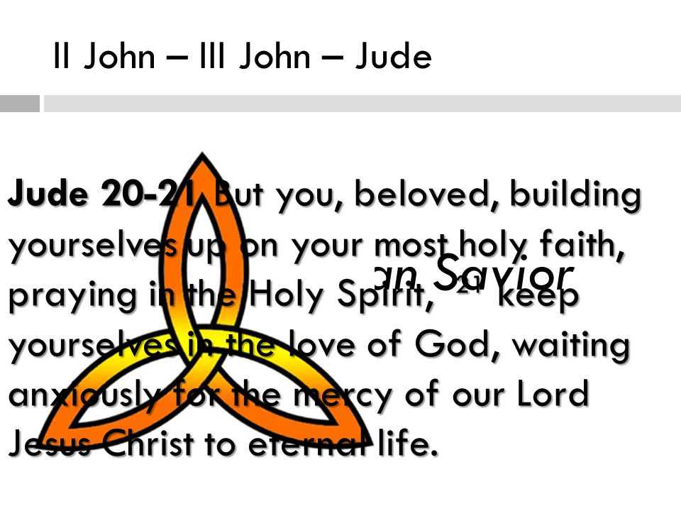 II John – III John – Jude The Trinitarian Savior Jude But you, beloved, building yourselves up on your most holy faith, praying in the Holy Spirit, 21 keep yourselves in the love of God, waiting anxiously for the mercy of our Lord Jesus Christ to eternal life.