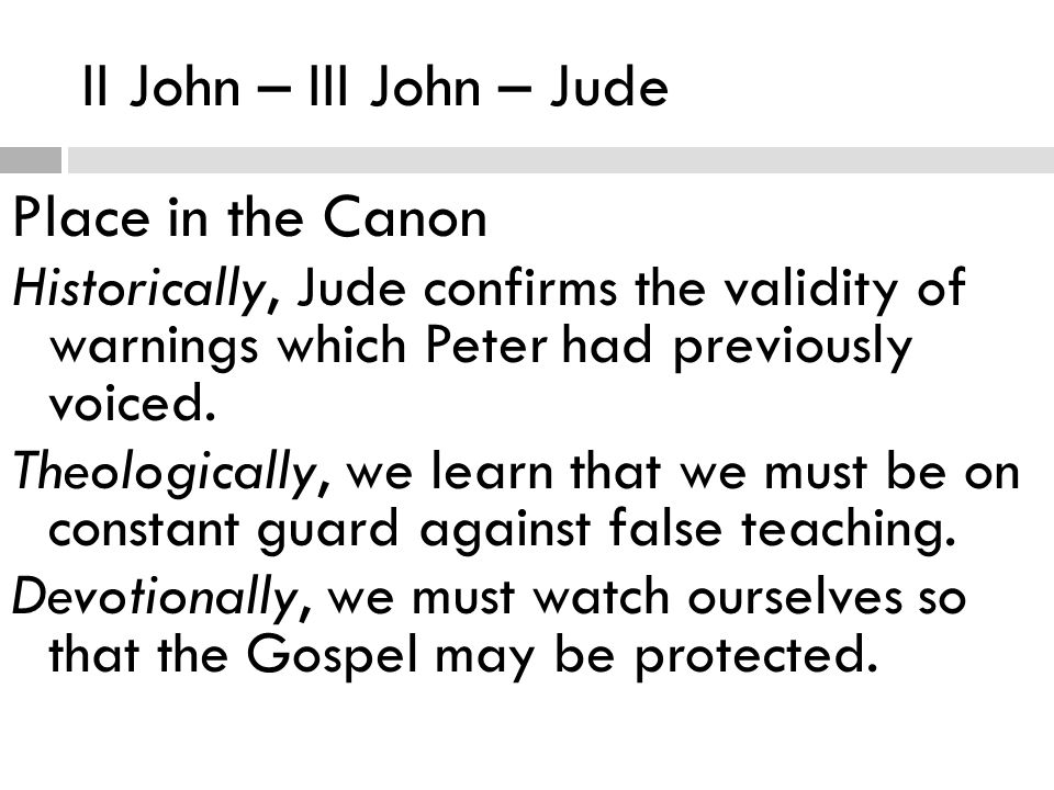 II John – III John – Jude Place in the Canon Historically, Jude confirms the validity of warnings which Peter had previously voiced.