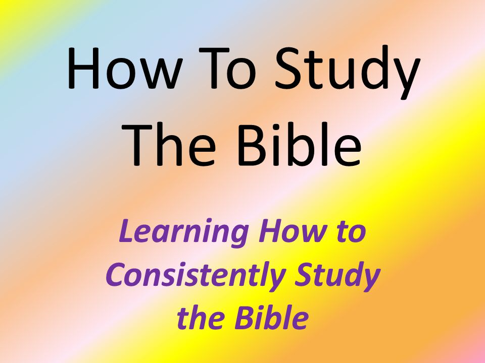 How To Study The Bible Learning How to Consistently Study the Bible