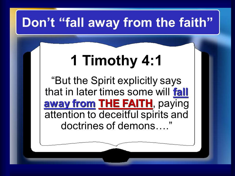 Don't fall away from the faith 1 Timothy 4:1 But the Spirit explicitly says that in later times some will fall away from THE FAITH, paying attention to deceitful spirits and doctrines of demons….